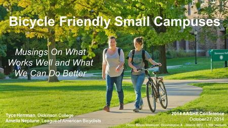 Bicycle Friendly Small Campuses Musings On What Works Well and What We Can Do Better Tyce Herrman, Dickinson College Amelia Neptune, League of American.