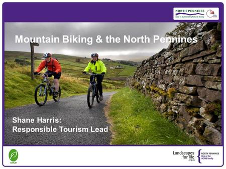 Mountain Biking & the North Pennines Shane Harris: Responsible Tourism Lead.