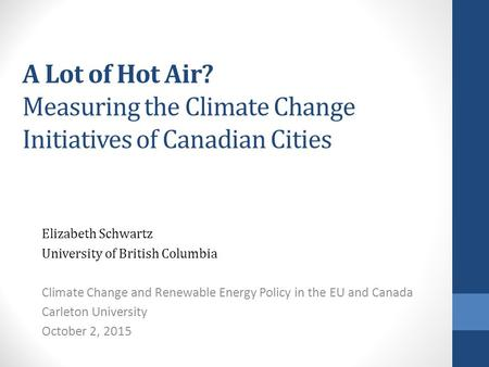 A Lot of Hot Air? Measuring the Climate Change Initiatives of Canadian Cities Elizabeth Schwartz University of British Columbia Climate Change and Renewable.