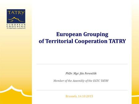 European Grouping of Territorial Cooperation TATRY PhDr. Mgr. Ján Ferenčák Member of the Assembly of the EGTC TATRY Brussels, 14.10.2015.
