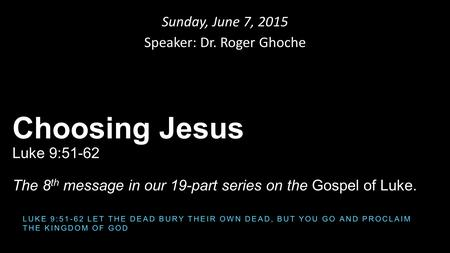 Sunday, June 7, 2015 Speaker: Dr. Roger Ghoche Choosing Jesus Luke 9:51-62 The 8 th message in our 19-part series on the Gospel of Luke. LUKE 9:51-62 LET.