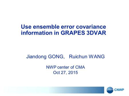 Use ensemble error covariance information in GRAPES 3DVAR Jiandong GONG, Ruichun WANG NWP center of CMA Oct 27, 2015.