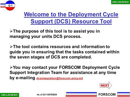 FORSCOM G-1 UNCLASSIFIED As of 231100FEB09 Welcome to the Deployment Cycle Support (DCS) Resource Tool  The purpose of this tool is to assist you in managing.