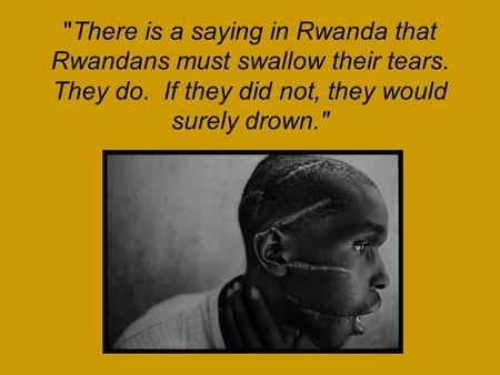 There is a saying in Rwanda that Rwandans must swallow their tears. They do. If they did not, they would surely drown.