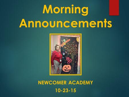 Morning Announcements NEWCOMER ACADEMY 10-23-15.  Good Morning.  Our guest announcer is Francheska, Catherine, Paoly and Natalie. Tomorrow ??? will.
