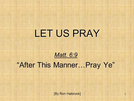 "1 LET US PRAY Matt. 6:9 ""After This Manner…Pray Ye"" [By Ron Halbrook]"