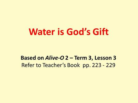 Based on Alive-O 2 – Term 3, Lesson 3 Refer to Teacher's Book pp. 223 - 229 Water is God's Gift.