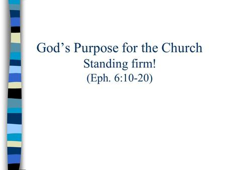 God's Purpose for the Church Standing firm! (Eph. 6:10-20)