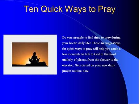 Ten Quick Ways to Pray Do you struggle to find time to pray during your hectic daily life? These 10 suggestions for quick ways to pray will help you catch.