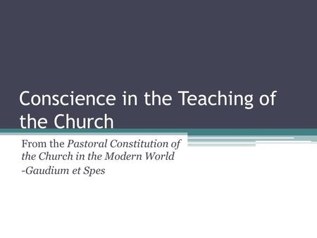 Conscience in the Teaching of the Church From the Pastoral Constitution of the Church in the Modern World -Gaudium et Spes.