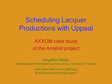 Scheduling Lacquer Productions with Uppaal AXXOM case study of the Ametist project Angelika Mader Distributed and Embedded Systems Group, University of.