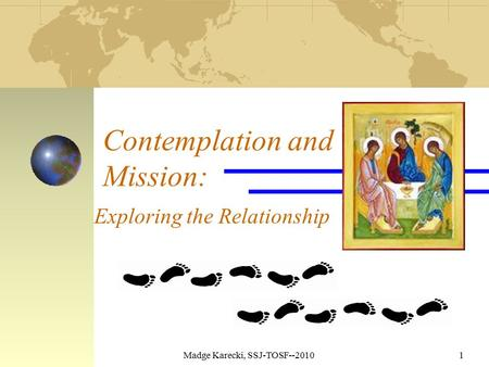 Madge Karecki, SSJ-TOSF--20101 Contemplation and Mission: Exploring the Relationship.