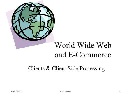 Fall 2000C.Watters1 World Wide Web and E-Commerce Clients & Client Side Processing.