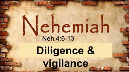 A series through the book of Nehemiah Diligence & vigilance Neh.4:6-13.