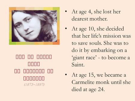 Let us learn from St Therese of Lisieux (1873-1897) At age 4, she lost her dearest mother. At age 10, she decided that her life's mission was to save souls.