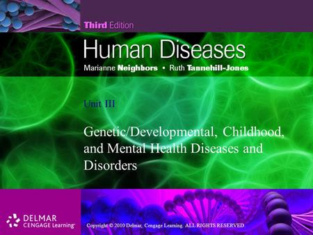 Copyright © 2010 Delmar, Cengage Learning. ALL RIGHTS RESERVED. Unit III Genetic/Developmental, Childhood, and Mental Health Diseases and Disorders.
