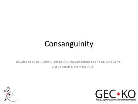 Consanguinity Developed by Dr. Judith Allanson, Ms. Shawna Morrison and Dr. June Carroll Last updated November 2015.
