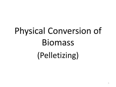 Physical Conversion of Biomass (Pelletizing) 1. Pelletizing is to compress the materials into the shape of a pellet. A large range of different raw materials.