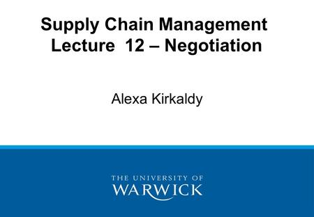 Supply Chain Management Lecture 12 – Negotiation Alexa Kirkaldy.