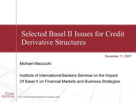 © 2007 Cleary Gottlieb Steen & Hamilton LLP. All rights reserved. Selected Basel II Issues for Credit Derivative Structures Michael Mazzuchi Institute.