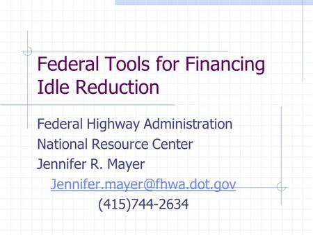 Federal Tools for Financing Idle Reduction Federal Highway Administration National Resource Center Jennifer R. Mayer (415)744-2634.