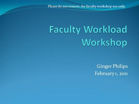 Ginger Philips February 1, 2011 Please do not remove, for faculty workshop use only.