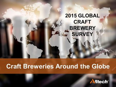 Craft Breweries Around the Globe 2015 GLOBAL CRAFT BREWERY SURVEY.