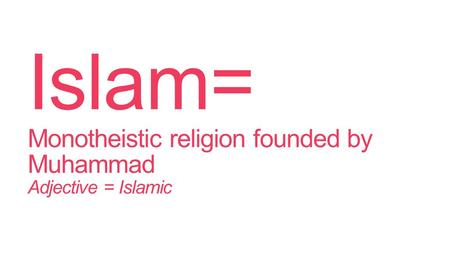 Islam= Monotheistic religion founded by Muhammad Adjective = Islamic