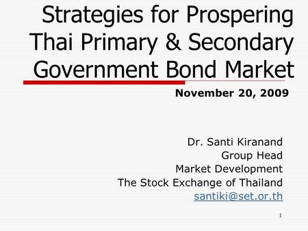 1 Strategies for Prospering Thai Primary & Secondary Government Bond Market Dr. Santi Kiranand Group Head Market Development The Stock Exchange of Thailand.