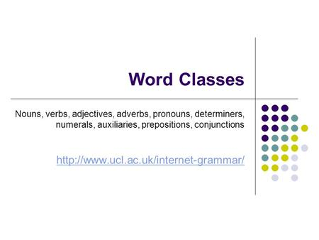 Word Classes Nouns, verbs, adjectives, adverbs, pronouns, determiners, numerals, auxiliaries, prepositions, conjunctions