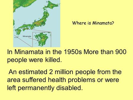 In Minamata in the 1950s More than 900 people were killed. An estimated 2 million people from the area suffered health problems or were left permanently.