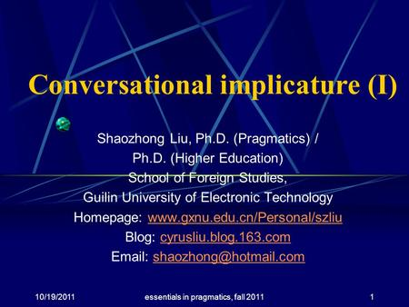 Conversational implicature (I) Shaozhong Liu, Ph.D. (Pragmatics) / Ph.D. (Higher Education) School of Foreign Studies, Guilin University of Electronic.