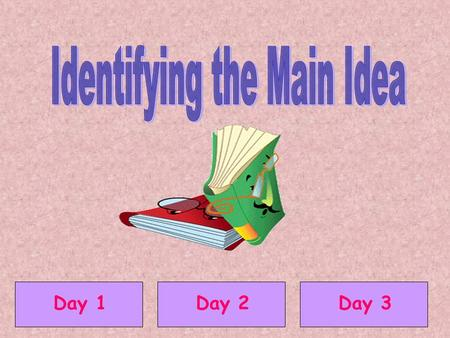 Day 1Day 2Day 3 The main idea is what the story is mostly about. The main idea is usually found in the first or last sentence of a paragraph.