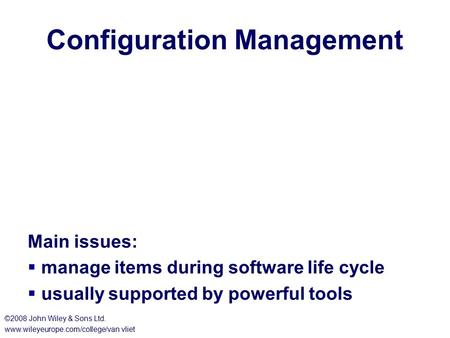 Configuration Management Main issues:  manage items during software life cycle  usually supported by powerful tools ©2008 John Wiley & Sons Ltd. www.wileyeurope.com/college/van.