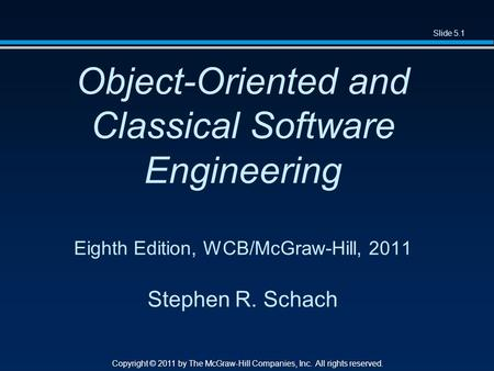Slide 5.1 Copyright © 2011 by The McGraw-Hill Companies, Inc. All rights reserved. Object-Oriented and Classical Software Engineering Eighth Edition, WCB/McGraw-Hill,