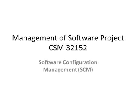 Management of Software Project CSM 32152 Software Configuration Management (SCM)