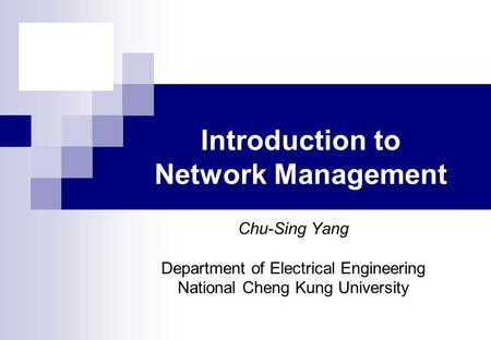 Chu-Sing Yang Department of Electrical Engineering National Cheng Kung University Introduction to Network Management.