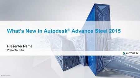 © 2014 Autodesk What's New in Autodesk ® Advance Steel 2015 Presenter Name Presenter Title.