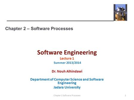 Chapter 2 – Software Processes Software Engineering Lecture 1 Summer 2013/2014 Dr. Nouh Alhindawi Department of Computer Science and Software Engineering.