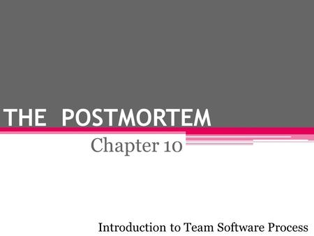 THE POSTMORTEM Chapter 10 Introduction to Team Software Process.