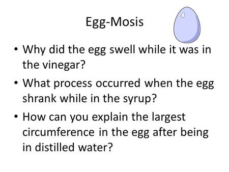 Egg-Mosis Why did the egg swell while it was in the vinegar? What process occurred when the egg shrank while in the syrup? How can you explain the largest.