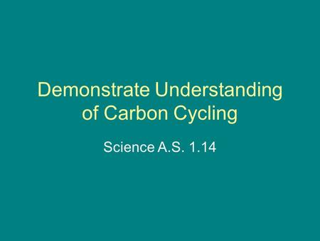Demonstrate Understanding of Carbon Cycling Science A.S. 1.14.