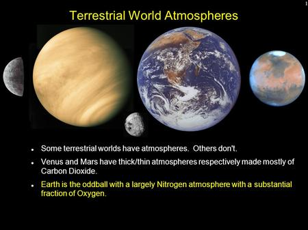 1 Terrestrial World Atmospheres Some terrestrial worlds have atmospheres. Others don't. Venus and Mars have thick/thin atmospheres respectively made mostly.