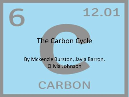 The Carbon Cycle By Mckenzie Burston, Jayla Barron, Olivia Johnson.