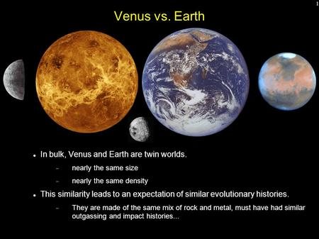 1 Venus vs. Earth In bulk, Venus and Earth are twin worlds.  nearly the same size  nearly the same density This similarity leads to an expectation of.