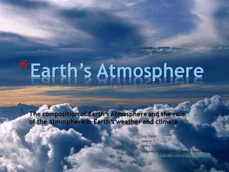 The composition of Earth's Atmosphere and the role of the atmosphere in Earth's weather and climate Mrs. Radef Science 7 Spring 2015 (Adapted from CCSD.