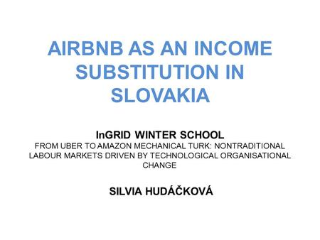 AIRBNB AS AN INCOME SUBSTITUTION IN SLOVAKIA InGRID WINTER SCHOOL FROM UBER TO AMAZON MECHANICAL TURK: NONTRADITIONAL LABOUR MARKETS DRIVEN BY TECHNOLOGICAL.