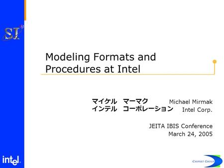 Modeling Formats and Procedures at Intel Michael Mirmak Intel Corp. JEITA IBIS Conference March 24, 2005 マイケル マ一マク インテル コ一ポレ一ション.