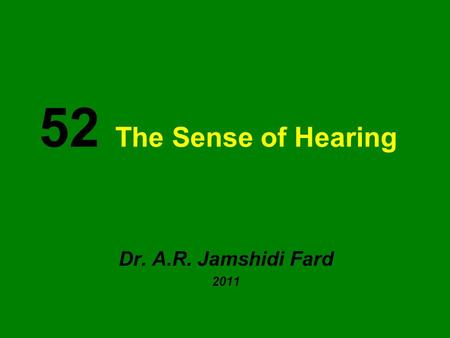52 The Sense of Hearing Dr. A.R. Jamshidi Fard 2011.
