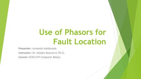 Use of Phasors for Fault Location Presenter: Armando Maldonado Instructor: Dr. Mladen Kezunovic Ph.D. Course: ECEN 679 Computer Relays.